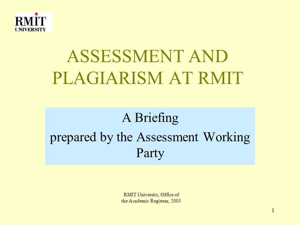 1 ASSESSMENT AND PLAGIARISM AT RMIT A Briefing prepared by the Assessment Working Party RMIT University, Office of the Academic Registrar, 2003