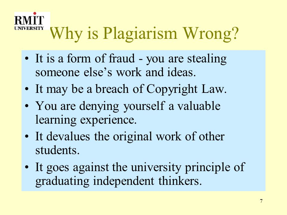 7 Why is Plagiarism Wrong. It is a form of fraud - you are stealing someone else's work and ideas.