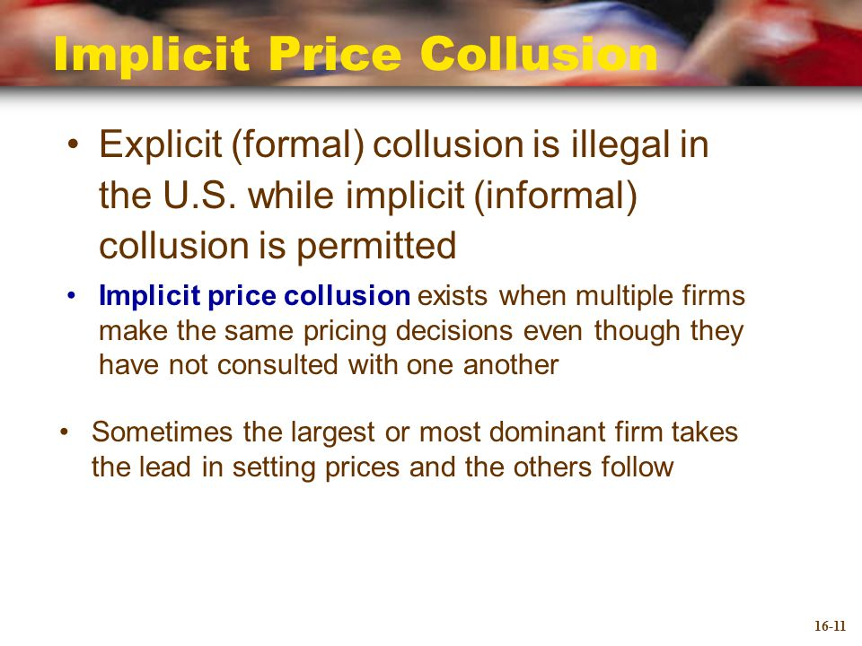 Implicit Price Collusion Explicit (formal) collusion is illegal in the U.S.