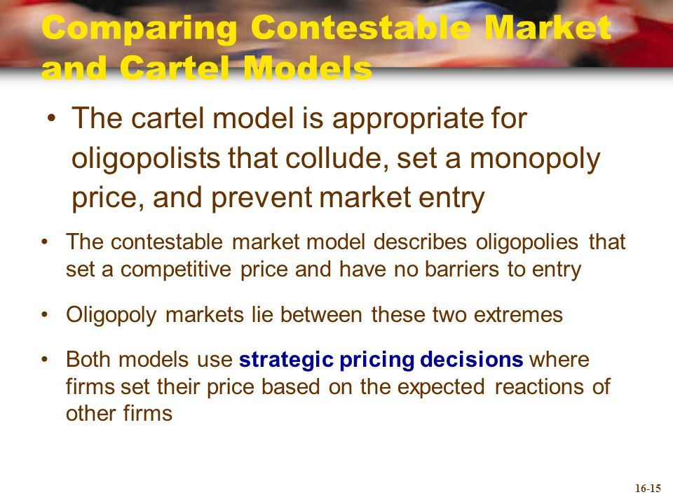 Comparing Contestable Market and Cartel Models The cartel model is appropriate for oligopolists that collude, set a monopoly price, and prevent market