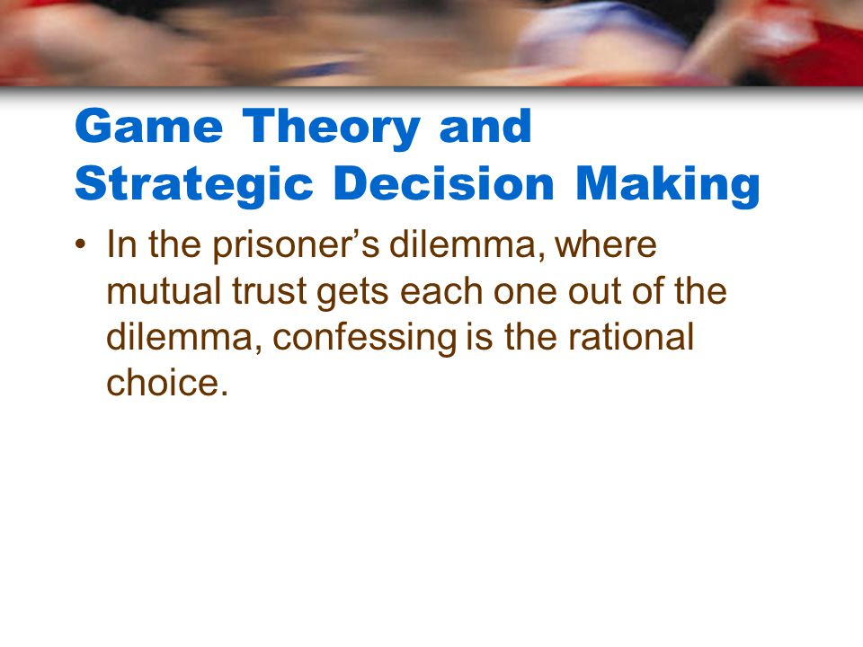 Game Theory and Strategic Decision Making In the prisoner's dilemma, where mutual trust gets each one out of the dilemma, confessing is the rational c