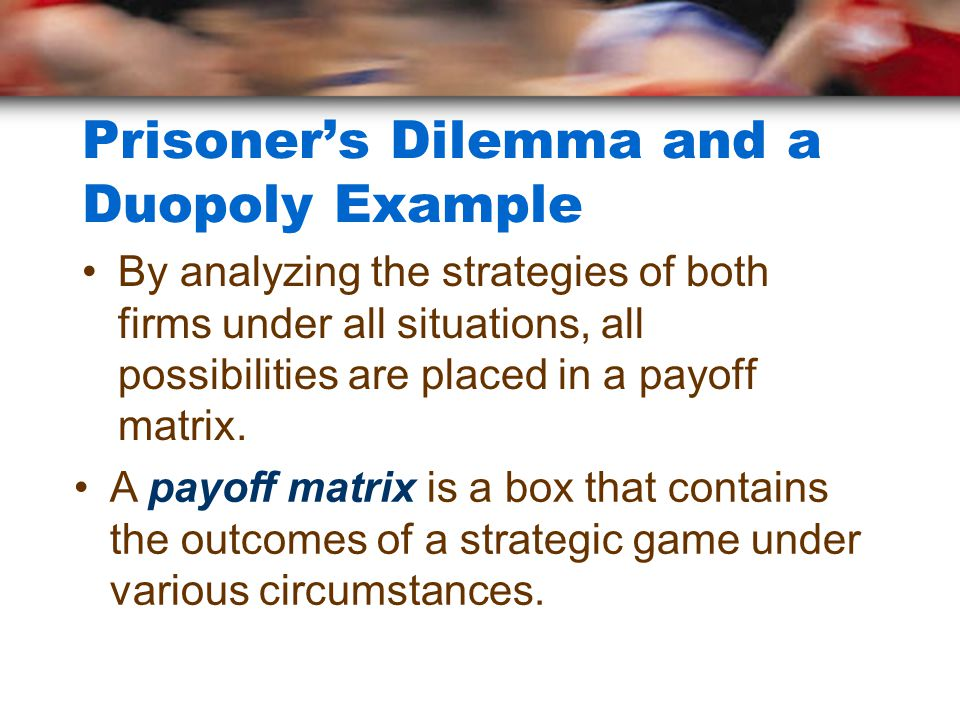 Prisoner's Dilemma and a Duopoly Example By analyzing the strategies of both firms under all situations, all possibilities are placed in a payoff matrix.