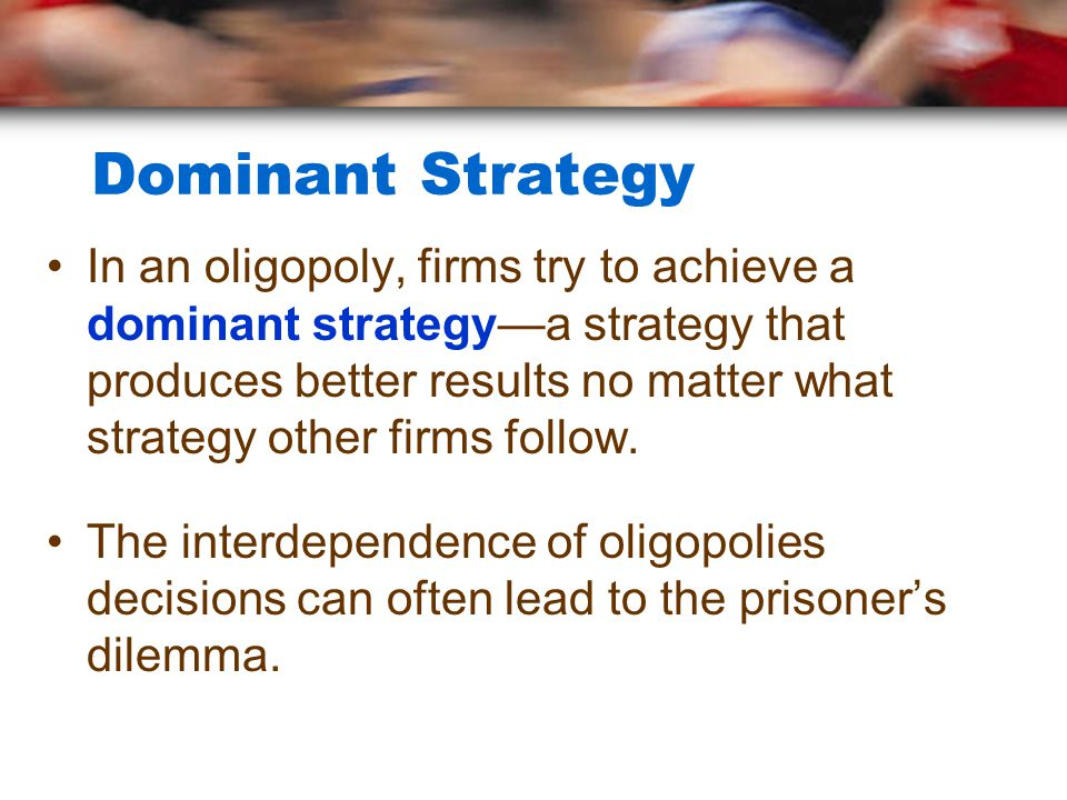 Dominant Strategy In an oligopoly, firms try to achieve a dominant strategy—a strategy that produces better results no matter what strategy other firm