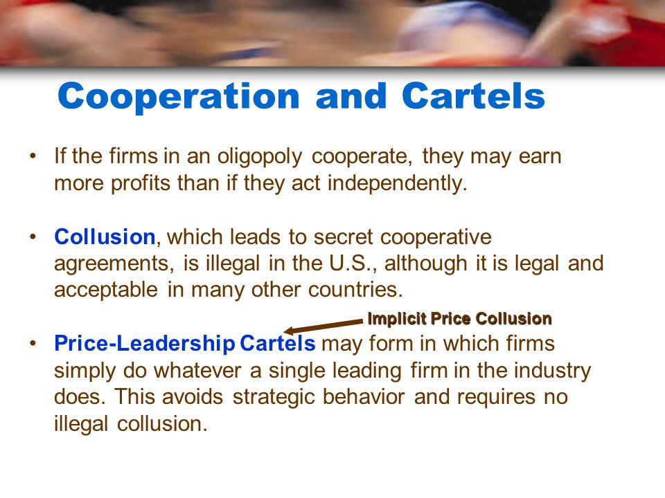 Cooperation and Cartels If the firms in an oligopoly cooperate, they may earn more profits than if they act independently. Collusion, which leads to s
