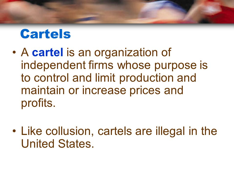 Cartels A cartel is an organization of independent firms whose purpose is to control and limit production and maintain or increase prices and profits.