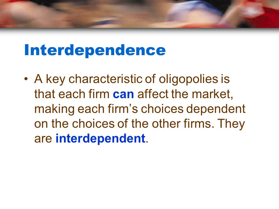 Interdependence A key characteristic of oligopolies is that each firm can affect the market, making each firm's choices dependent on the choices of the other firms.
