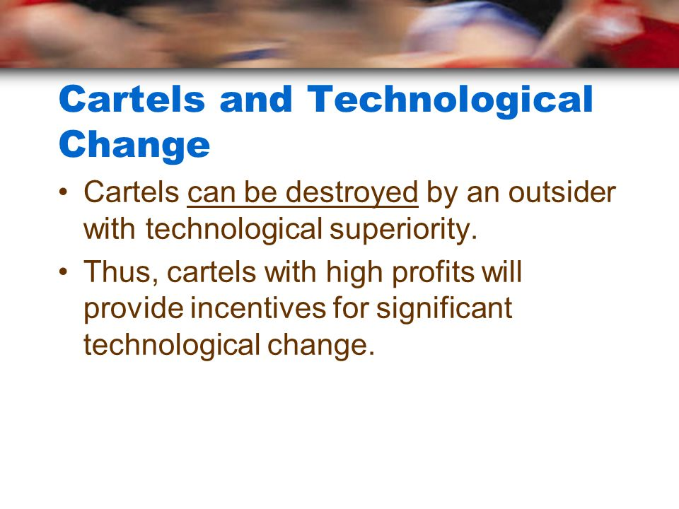 Cartels and Technological Change Cartels can be destroyed by an outsider with technological superiority. Thus, cartels with high profits will provide