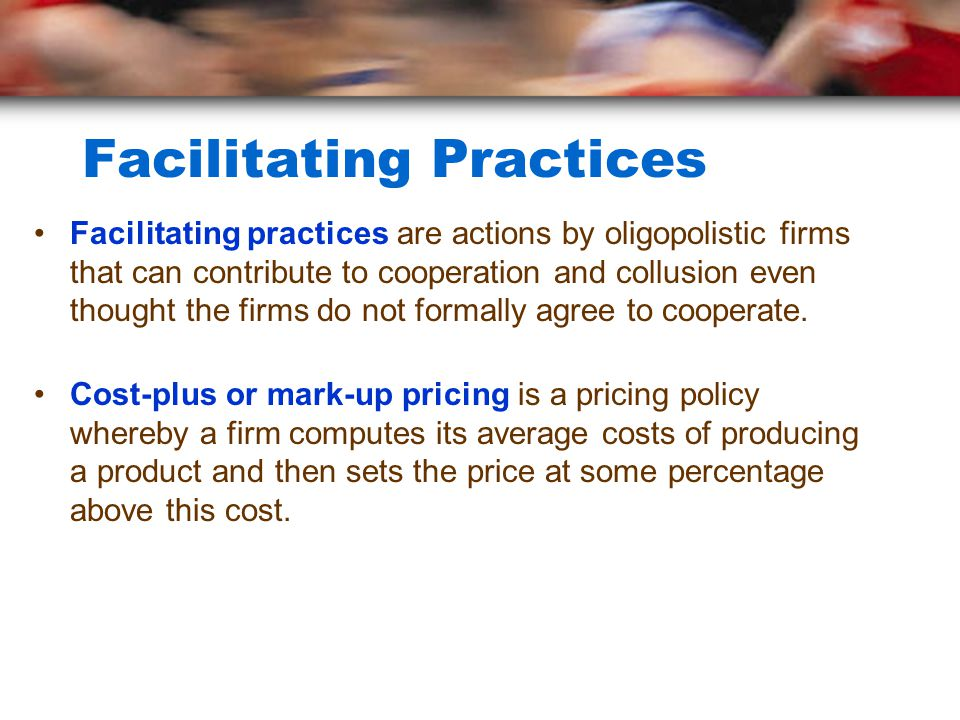 Facilitating Practices Facilitating practices are actions by oligopolistic firms that can contribute to cooperation and collusion even thought the firms do not formally agree to cooperate.