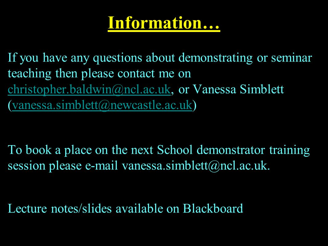 Information… If you have any questions about demonstrating or seminar teaching then please contact me on christopher.baldwin@ncl.ac.uk, or Vanessa Simblett (vanessa.simblett@newcastle.ac.uk) christopher.baldwin@ncl.ac.ukvanessa.simblett@newcastle.ac.uk To book a place on the next School demonstrator training session please e-mail vanessa.simblett@ncl.ac.uk.