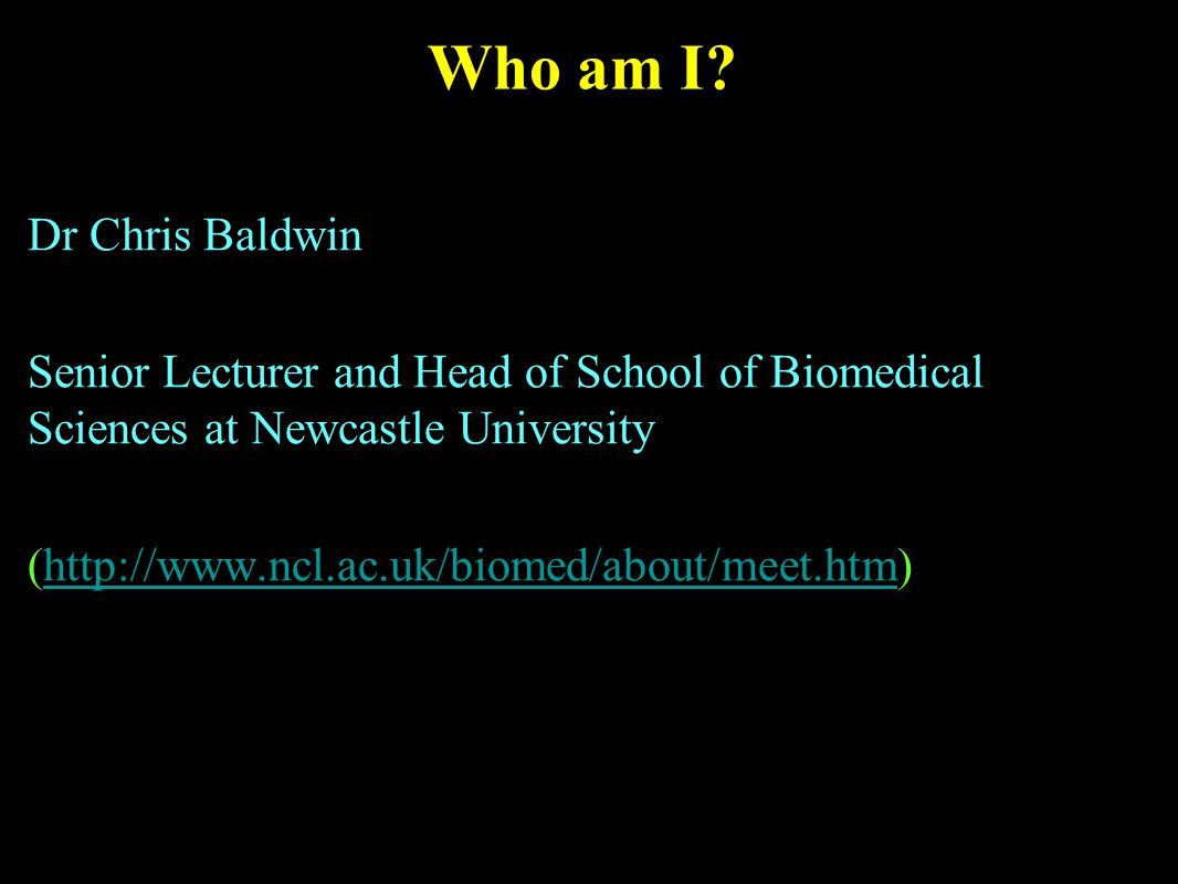 Who am I? Dr Chris Baldwin Senior Lecturer and Head of School of Biomedical Sciences at Newcastle University (http://www.ncl.ac.uk/biomed/about/meet.h