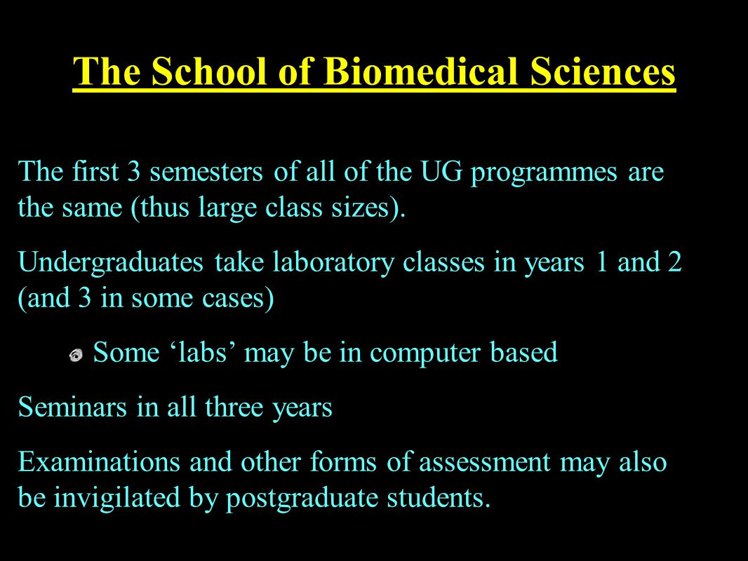 The School of Biomedical Sciences The first 3 semesters of all of the UG programmes are the same (thus large class sizes).
