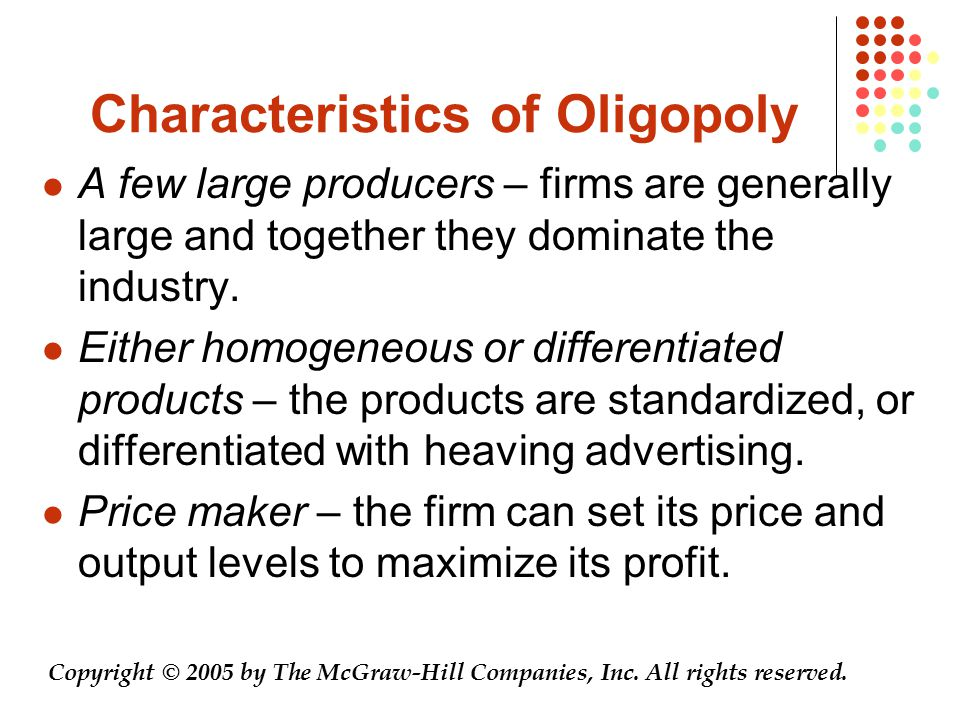 Characteristics of Oligopoly A few large producers – firms are generally large and together they dominate the industry. Either homogeneous or differen