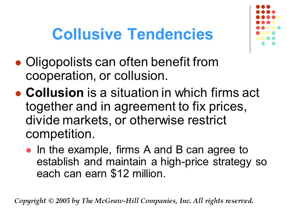 Collusive Tendencies Oligopolists can often benefit from cooperation, or collusion. Collusion is a situation in which firms act together and in agreem