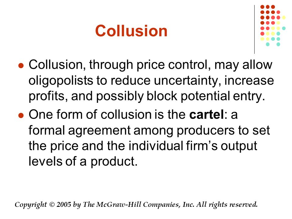 Collusion Collusion, through price control, may allow oligopolists to reduce uncertainty, increase profits, and possibly block potential entry. One fo