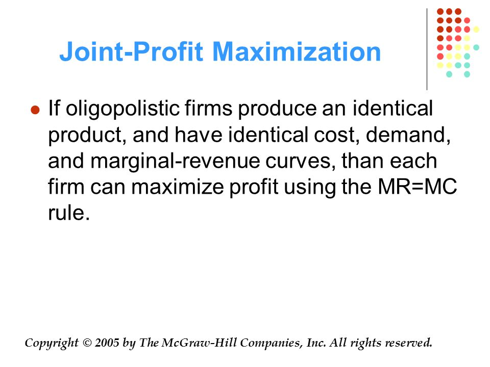 Joint-Profit Maximization If oligopolistic firms produce an identical product, and have identical cost, demand, and marginal-revenue curves, than each firm can maximize profit using the MR=MC rule.