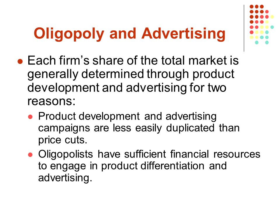 Oligopoly and Advertising Each firm's share of the total market is generally determined through product development and advertising for two reasons: Product development and advertising campaigns are less easily duplicated than price cuts.