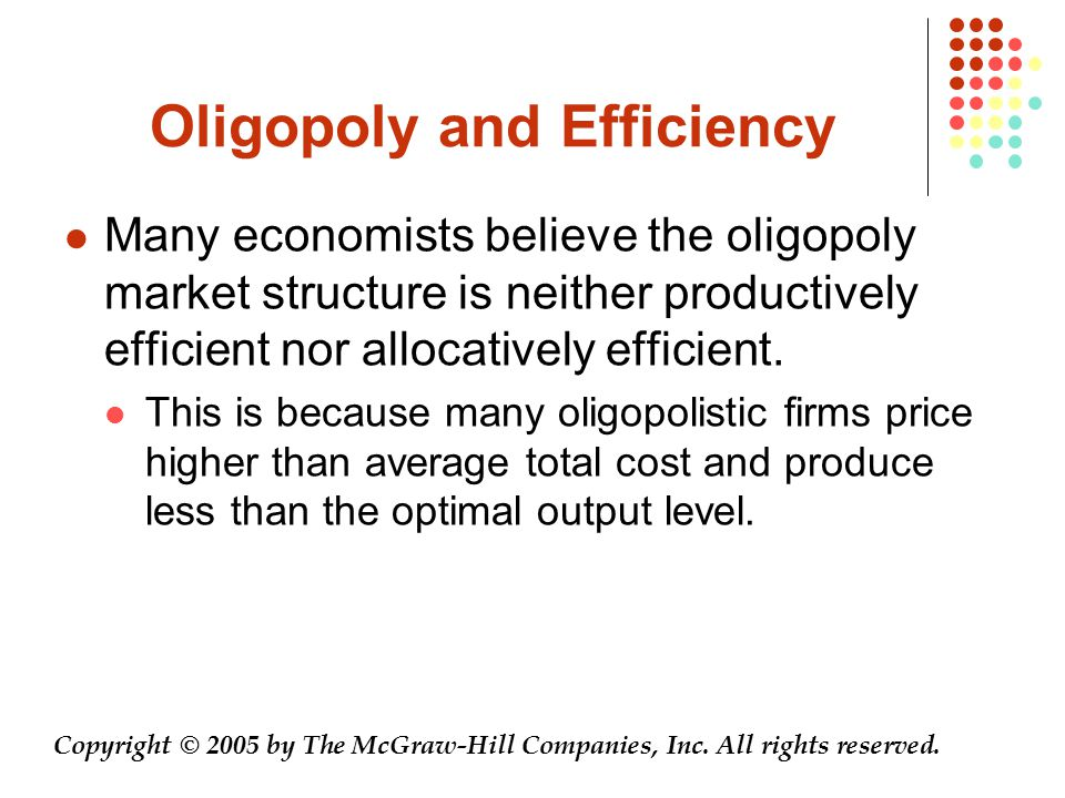 Oligopoly and Efficiency Many economists believe the oligopoly market structure is neither productively efficient nor allocatively efficient. This is