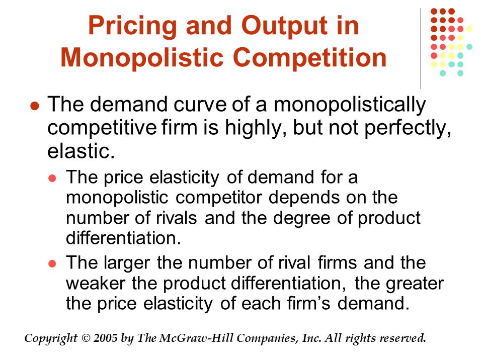 Pricing and Output in Monopolistic Competition The demand curve of a monopolistically competitive firm is highly, but not perfectly, elastic.