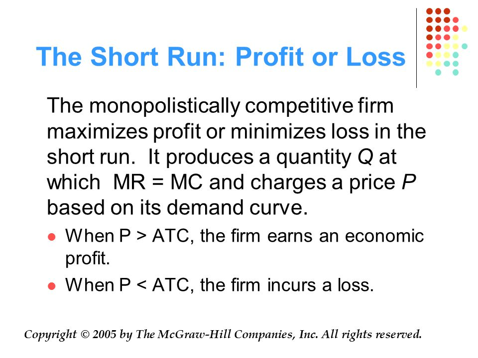 The Short Run: Profit or Loss Copyright © 2005 by The McGraw-Hill Companies, Inc. All rights reserved. The monopolistically competitive firm maximizes