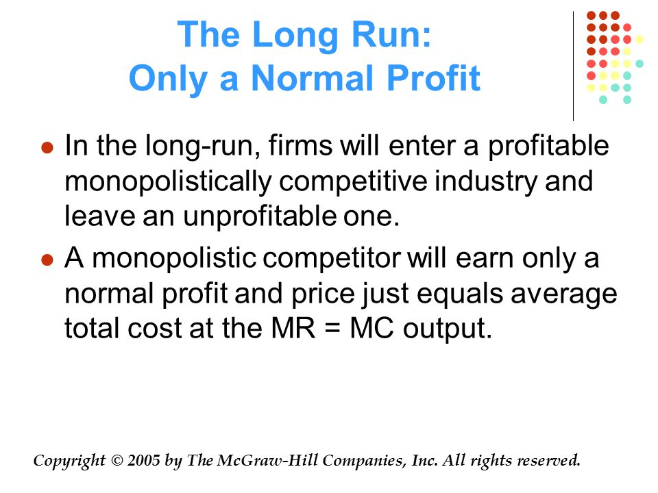 The Long Run: Only a Normal Profit Copyright © 2005 by The McGraw-Hill Companies, Inc. All rights reserved. In the long-run, firms will enter a profit