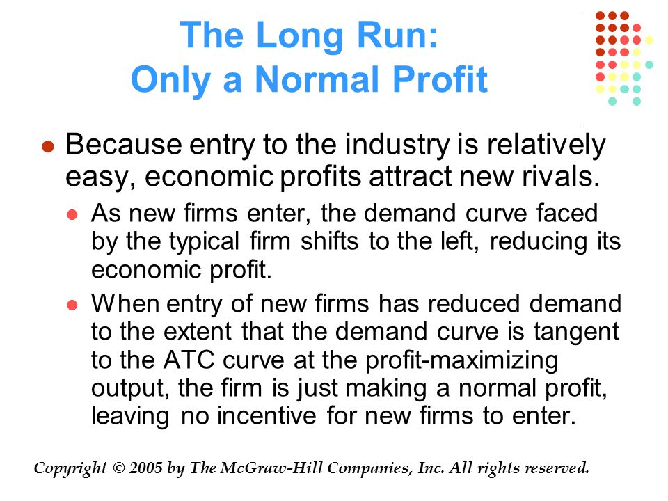 The Long Run: Only a Normal Profit Because entry to the industry is relatively easy, economic profits attract new rivals. As new firms enter, the dema