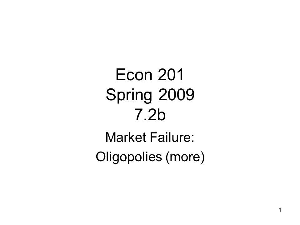 1 Econ 201 Spring 2009 7.2b Market Failure: Oligopolies (more)
