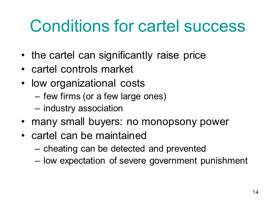 14 Conditions for cartel success the cartel can significantly raise price cartel controls market low organizational costs –few firms (or a few large ones) –industry association many small buyers: no monopsony power cartel can be maintained –cheating can be detected and prevented –low expectation of severe government punishment