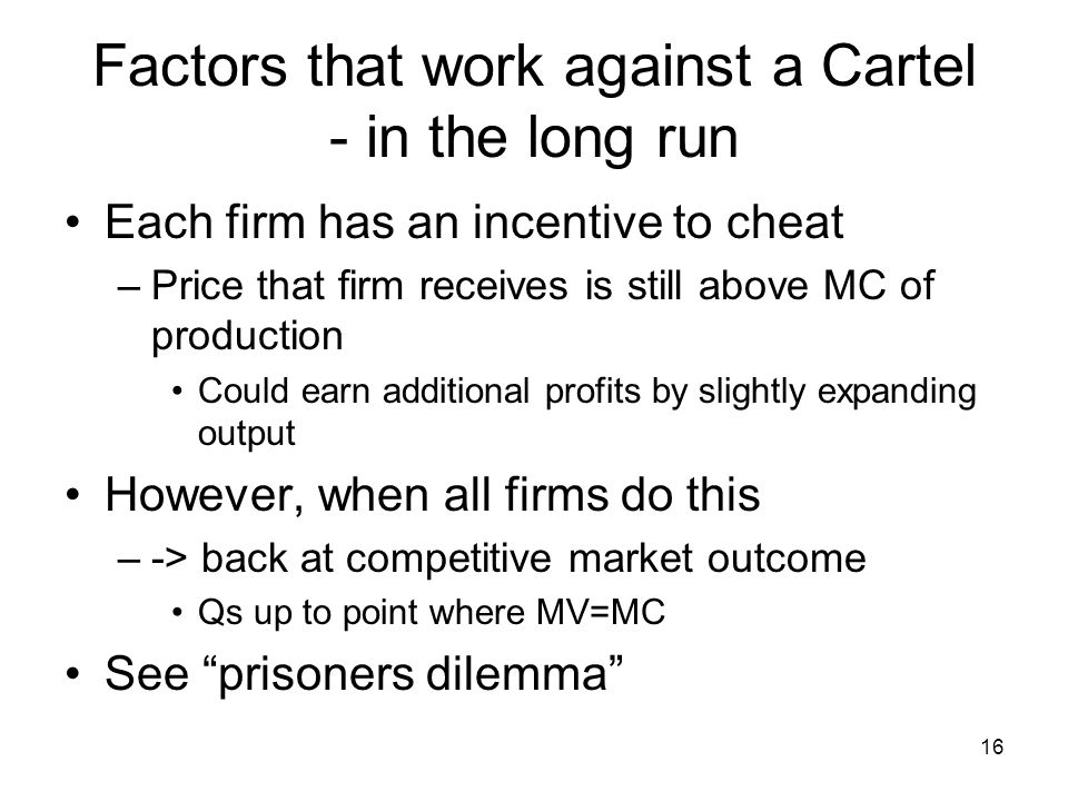 16 Factors that work against a Cartel - in the long run Each firm has an incentive to cheat –Price that firm receives is still above MC of production Could earn additional profits by slightly expanding output However, when all firms do this –-> back at competitive market outcome Qs up to point where MV=MC See prisoners dilemma
