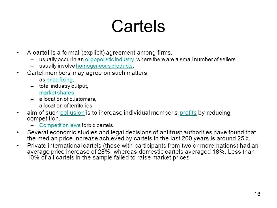 18 Cartels A cartel is a formal (explicit) agreement among firms.