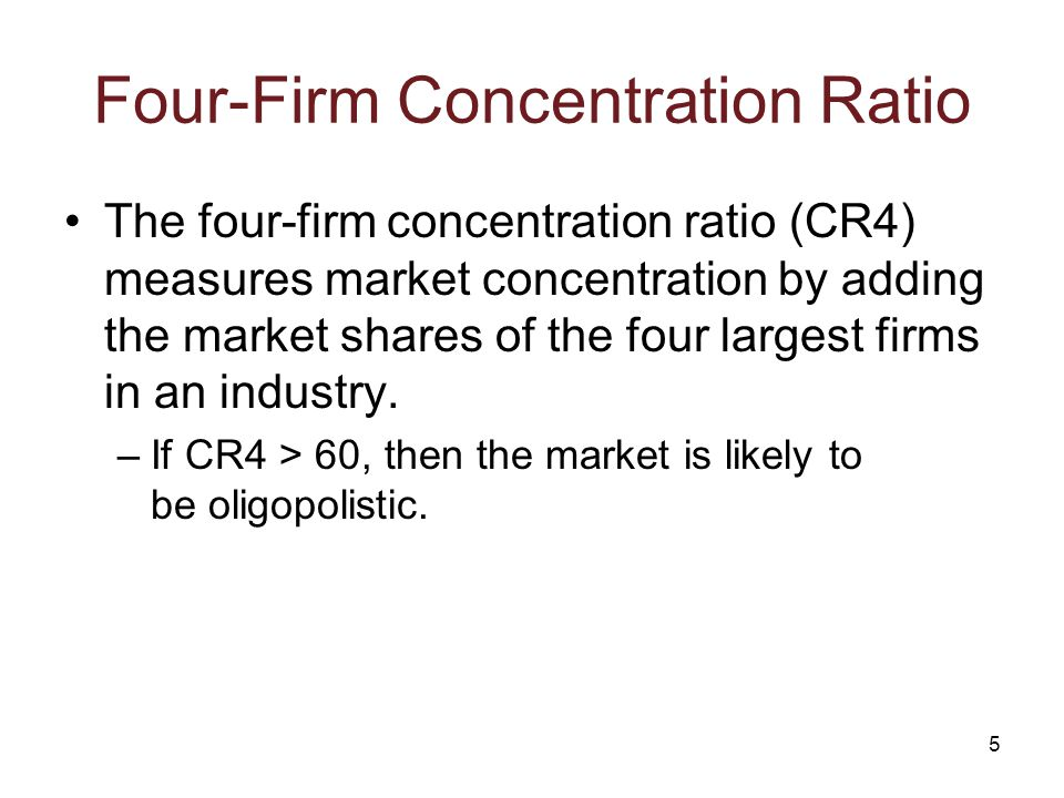 5 Four-Firm Concentration Ratio The four-firm concentration ratio (CR4) measures market concentration by adding the market shares of the four largest firms in an industry.