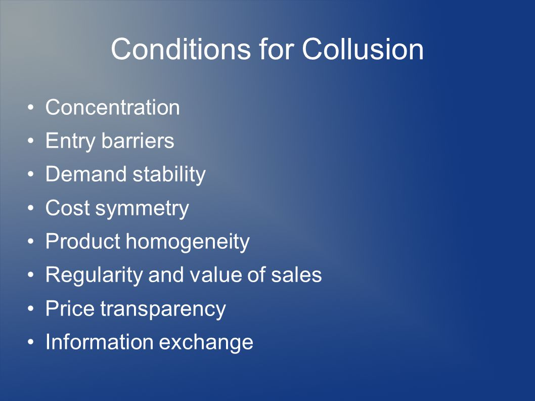 Conditions for Collusion Concentration Entry barriers Demand stability Cost symmetry Product homogeneity Regularity and value of sales Price transparency Information exchange