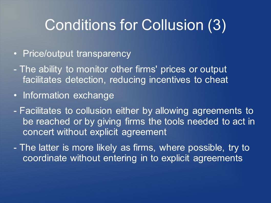 Conditions for Collusion (3) Price/output transparency - The ability to monitor other firms prices or output facilitates detection, reducing incentives to cheat Information exchange - Facilitates to collusion either by allowing agreements to be reached or by giving firms the tools needed to act in concert without explicit agreement - The latter is more likely as firms, where possible, try to coordinate without entering in to explicit agreements