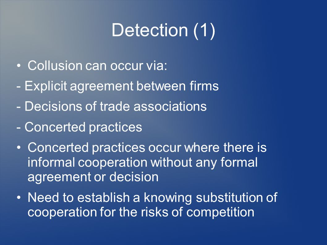 Detection (1) Collusion can occur via: - Explicit agreement between firms - Decisions of trade associations - Concerted practices Concerted practices occur where there is informal cooperation without any formal agreement or decision Need to establish a knowing substitution of cooperation for the risks of competition