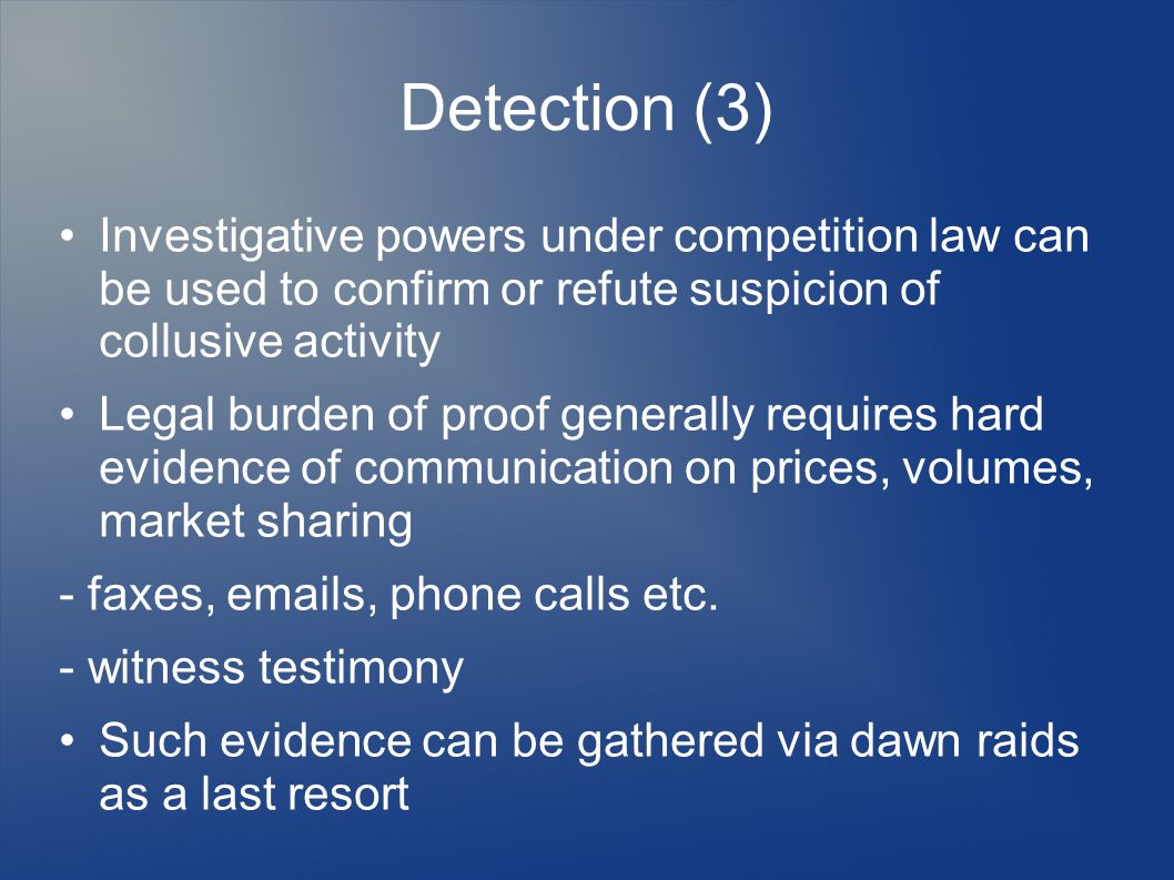 Detection (3) Investigative powers under competition law can be used to confirm or refute suspicion of collusive activity Legal burden of proof generally requires hard evidence of communication on prices, volumes, market sharing - faxes, emails, phone calls etc.