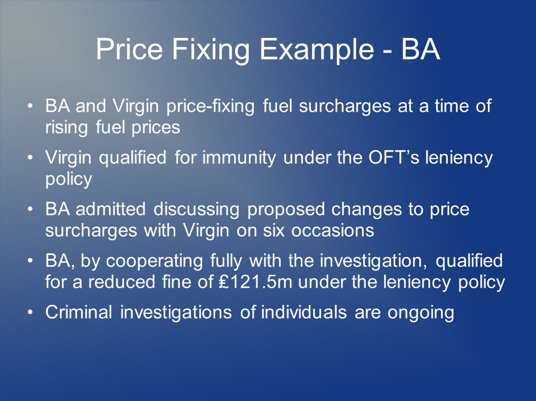 Price Fixing Example - BA BA and Virgin price-fixing fuel surcharges at a time of rising fuel prices Virgin qualified for immunity under the OFT's leniency policy BA admitted discussing proposed changes to price surcharges with Virgin on six occasions BA, by cooperating fully with the investigation, qualified for a reduced fine of ₤121.5m under the leniency policy Criminal investigations of individuals are ongoing