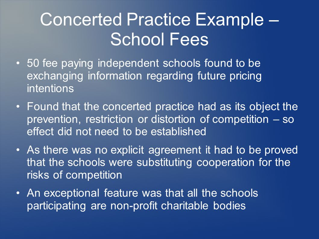 Concerted Practice Example – School Fees 50 fee paying independent schools found to be exchanging information regarding future pricing intentions Found that the concerted practice had as its object the prevention, restriction or distortion of competition – so effect did not need to be established As there was no explicit agreement it had to be proved that the schools were substituting cooperation for the risks of competition An exceptional feature was that all the schools participating are non-profit charitable bodies