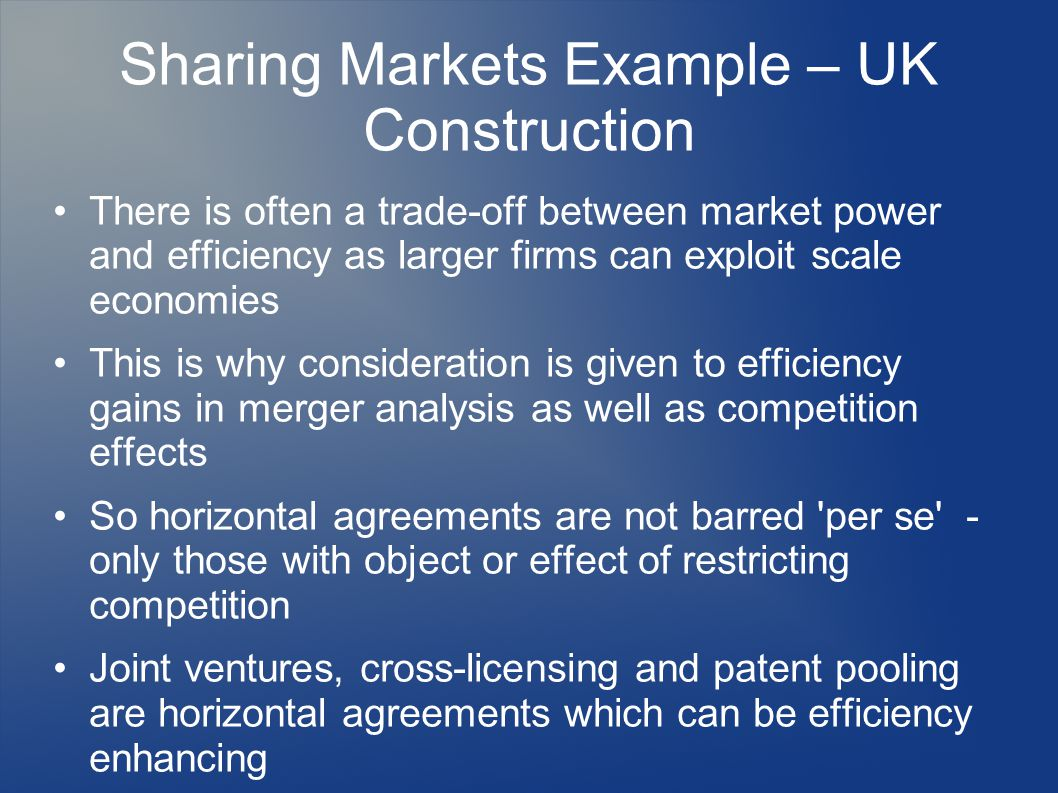Sharing Markets Example – UK Construction There is often a trade-off between market power and efficiency as larger firms can exploit scale economies This is why consideration is given to efficiency gains in merger analysis as well as competition effects So horizontal agreements are not barred per se - only those with object or effect of restricting competition Joint ventures, cross-licensing and patent pooling are horizontal agreements which can be efficiency enhancing