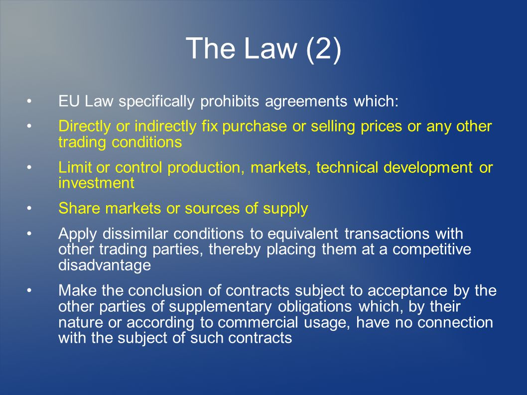 The Law (2) EU Law specifically prohibits agreements which: Directly or indirectly fix purchase or selling prices or any other trading conditions Limit or control production, markets, technical development or investment Share markets or sources of supply Apply dissimilar conditions to equivalent transactions with other trading parties, thereby placing them at a competitive disadvantage Make the conclusion of contracts subject to acceptance by the other parties of supplementary obligations which, by their nature or according to commercial usage, have no connection with the subject of such contracts
