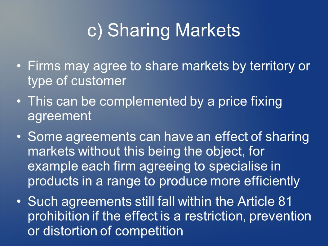 c) Sharing Markets Firms may agree to share markets by territory or type of customer This can be complemented by a price fixing agreement Some agreements can have an effect of sharing markets without this being the object, for example each firm agreeing to specialise in products in a range to produce more efficiently Such agreements still fall within the Article 81 prohibition if the effect is a restriction, prevention or distortion of competition