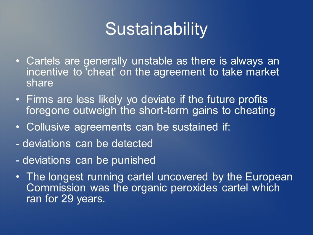 Sustainability Cartels are generally unstable as there is always an incentive to cheat on the agreement to take market share Firms are less likely yo deviate if the future profits foregone outweigh the short-term gains to cheating Collusive agreements can be sustained if: - deviations can be detected - deviations can be punished The longest running cartel uncovered by the European Commission was the organic peroxides cartel which ran for 29 years.