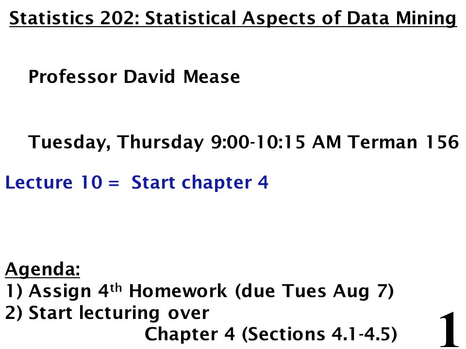 1 Statistics 202: Statistical Aspects of Data Mining Professor David Mease Tuesday, Thursday 9:00-10:15 AM Terman 156 Lecture 10 = Start chapter 4 Agenda: 1) Assign 4 th Homework (due Tues Aug 7) 2) Start lecturing over Chapter 4 (Sections 4.1-4.5)