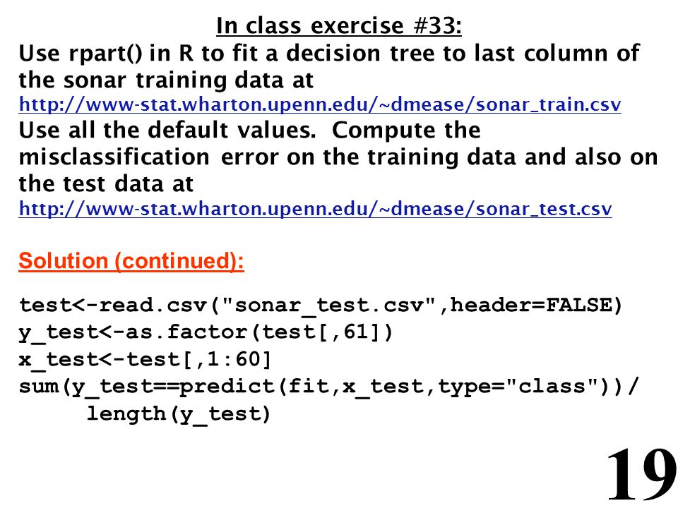 19 In class exercise #33: Use rpart() in R to fit a decision tree to last column of the sonar training data at http://www-stat.wharton.upenn.edu/~dmease/sonar_train.csv Use all the default values.