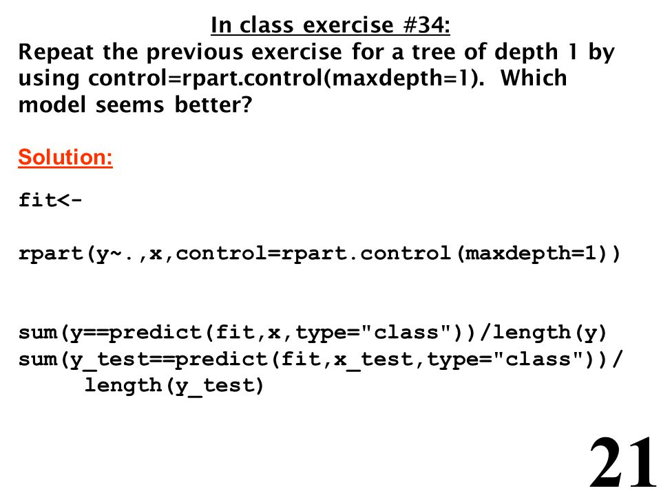 21 In class exercise #34: Repeat the previous exercise for a tree of depth 1 by using control=rpart.control(maxdepth=1).