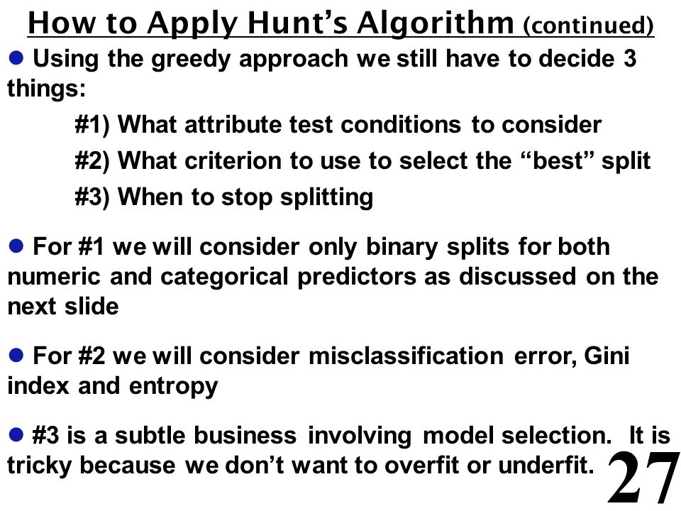 27 How to Apply Hunt's Algorithm (continued) l Using the greedy approach we still have to decide 3 things: #1) What attribute test conditions to consider #2) What criterion to use to select the best split #3) When to stop splitting l For #1 we will consider only binary splits for both numeric and categorical predictors as discussed on the next slide l For #2 we will consider misclassification error, Gini index and entropy l #3 is a subtle business involving model selection.