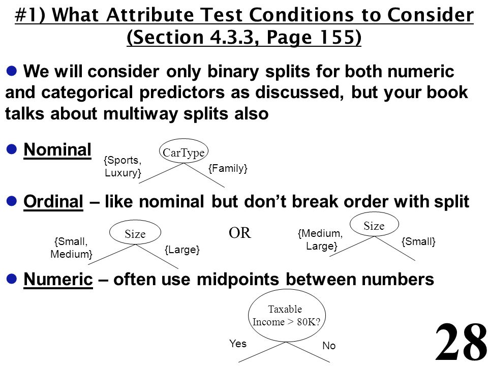 28 #1) What Attribute Test Conditions to Consider (Section 4.3.3, Page 155) l We will consider only binary splits for both numeric and categorical predictors as discussed, but your book talks about multiway splits also l Nominal l Ordinal – like nominal but don't break order with split l Numeric – often use midpoints between numbers CarType {Sports, Luxury} {Family} Size {Medium, Large} {Small} Taxable Income > 80K.