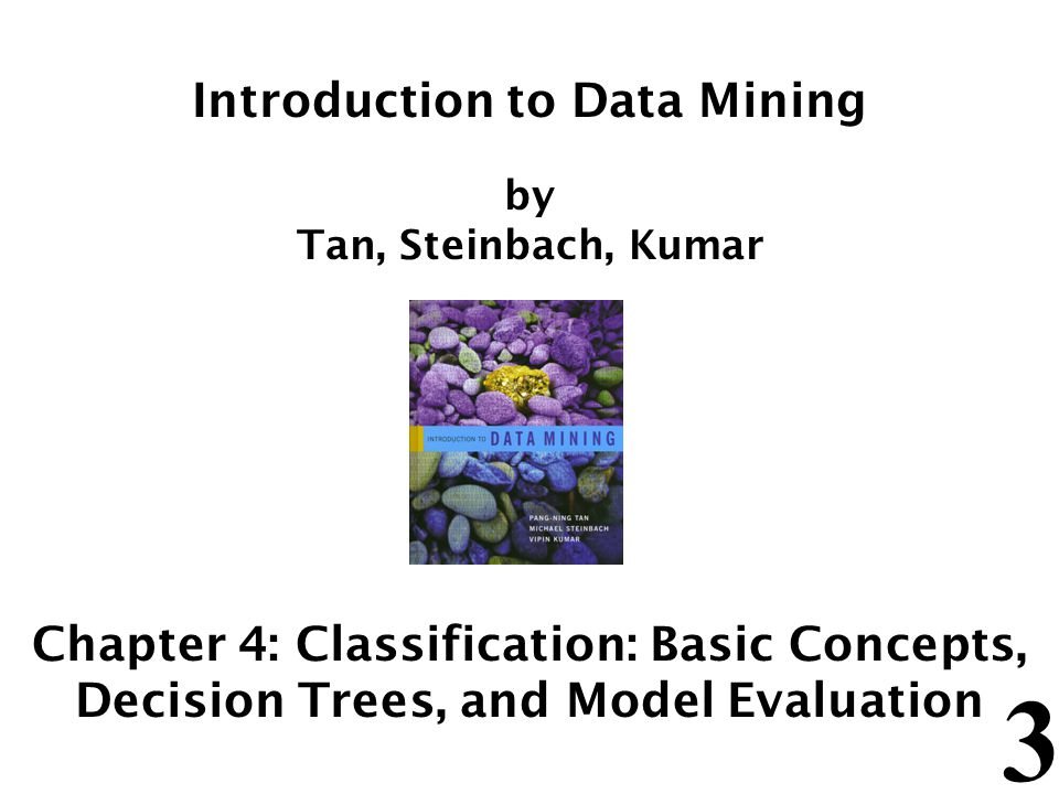 3 Introduction to Data Mining by Tan, Steinbach, Kumar Chapter 4: Classification: Basic Concepts, Decision Trees, and Model Evaluation