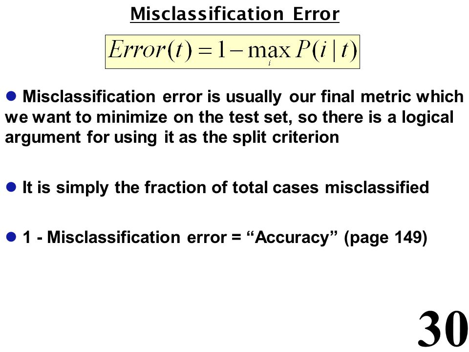 30 Misclassification Error l Misclassification error is usually our final metric which we want to minimize on the test set, so there is a logical argument for using it as the split criterion l It is simply the fraction of total cases misclassified l 1 - Misclassification error = Accuracy (page 149)