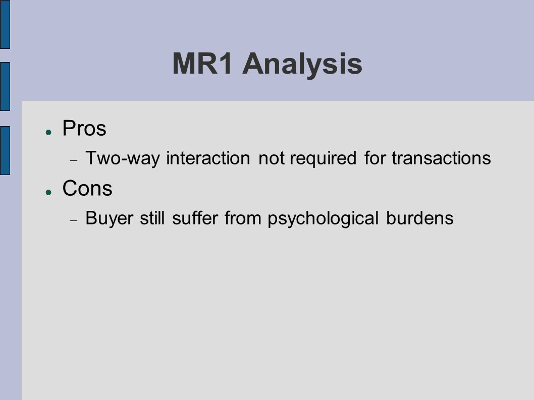 MR1 Analysis Pros  Two-way interaction not required for transactions Cons  Buyer still suffer from psychological burdens