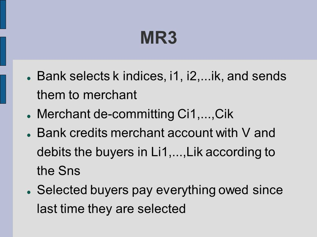 MR3 Bank selects k indices, i1, i2,...ik, and sends them to merchant Merchant de-committing Ci1,...,Cik Bank credits merchant account with V and debits the buyers in Li1,...,Lik according to the Sns Selected buyers pay everything owed since last time they are selected