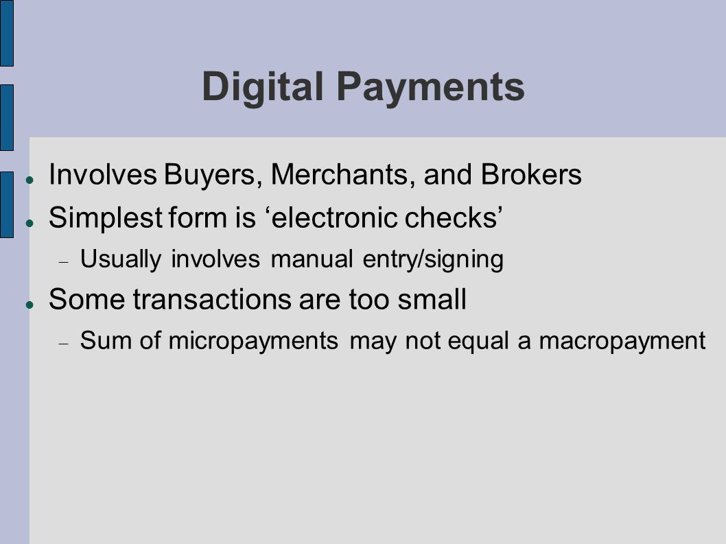 Digital Payments Involves Buyers, Merchants, and Brokers Simplest form is 'electronic checks'  Usually involves manual entry/signing Some transactions are too small  Sum of micropayments may not equal a macropayment